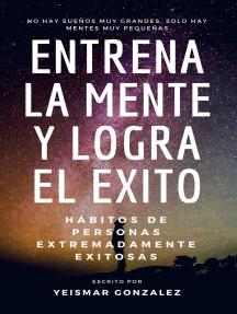 Entrena La Mente y Logra El Éxito (2 en 1) Hábitos de personas extremadamente exitosas.
