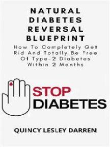 Natural Diabetes Reversal Blueprint: How To Completely Get Rid And Totally Be Free Of Type-2 Diabetes Within 2 Months