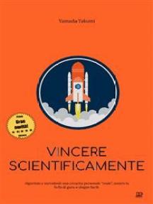 La scienza del successo: Come il metodo scientifico può farti diventare il numero uno, comprendere meglio il mondo, e vincere le battaglie della tua vita