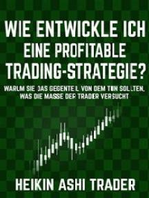 Wie entwickle ich eine profitable Trading-Strategie?: Warum Sie das Gegenteil von dem tun sollten, was die Masse der Trader versucht