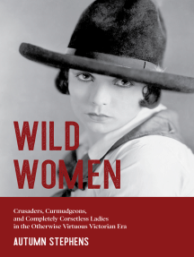 Wild Women: Crusaders, Curmudgeons, and Completely Corsetless Ladies in the Otherwise Virtuous Victorian Era (Gender Roles, Women in Society)