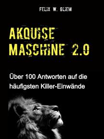 (Kalt)Akquise Maschine 2.0: Über 100 Antworten auf die häufigsten Killer-Einwände