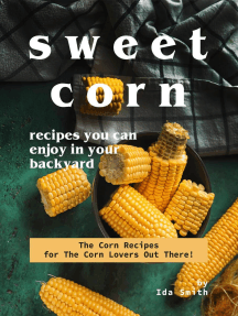 Sweet Corn Recipes You Can Enjoy in Your Backyard: The Corn Recipes for The Corn Lovers Out There!