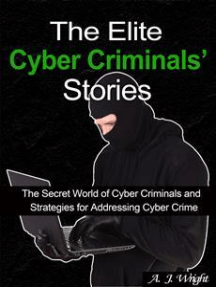 The Elite Cyber Criminals' Stories: The Secret World of Cyber Criminals and Strategies for Addressing Cyber Crime