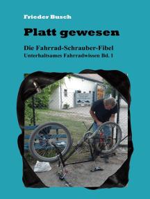 Platt gewesen: Die Fahrrad-Schrauber-Fibel - Unterhaltsames Fahrradwissen Bd. 1