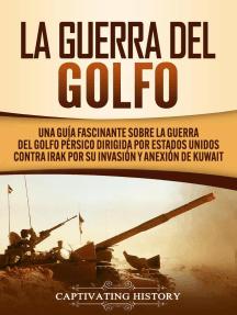 La Guerra del Golfo: Una Guía Fascinante sobre la Guerra del Golfo Pérsico Dirigida por Estados Unidos contra Irak por su Invasión y Anexión de Kuwait