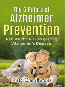 The 6 Pillars of Alzheimer Prevention: Reduce the Risk to getting Alzheimer's Disease