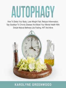 Autophagy: How To Detox Your Body, Lose Weight Fast, Reduce Inflammation, Say Goodbye To Chronic Disease And Boost Your Mental Health With Simple Natural Methods Like Fasting, HIIT And More