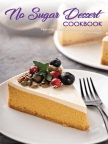 No Sugar Dessert Cookbook: Featuring 30 Desserts Made Without Sugar
