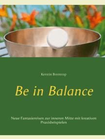 Be in Balance: Neue Fantasiereisen zur inneren Mitte mit kreativen Praxisbeispielen