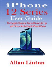 iPhone 12 Series User Guide: The Complete Illustrated, Practical Guide with Tips and Tricks to Maximizing the iPhone 12 Series