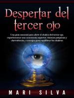 Despertar del tercer ojo: Una guía esencial para abrir el chakra del tercer ojo, experimentar una conciencia superior, visiones psíquicas y clarividencia y consejos para equilibrar los chakras
