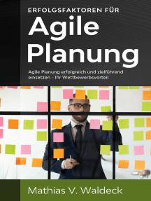 Erfolgsfaktoren für agile Planung: Agile Planung erfolgreich und zielführend einsetzen - Ihr Wettbewerbsvorteil