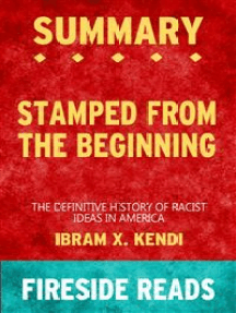 Stamped from the Beginning: The Definitive History of Racist Ideas in America by Ibram X. Kendi: Summary by Fireside Reads