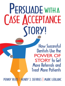 Persuade with a Case Acceptance Story!: How Successful Dentists Use the POWER of STORY to Get More Referrals and Treat