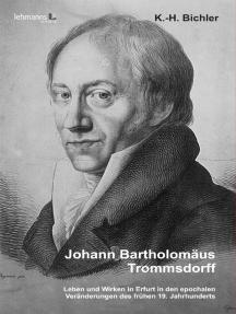 Johann Bartholomäus Trommsdorff: Leben und Wirken in Erfurt in den epochalen Veränderungen des frühen 19. Jahrhunderts