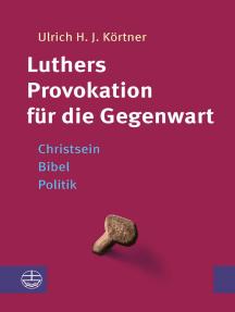 Luthers Provokation für die Gegenwart: Christsein – Bibel – Politik