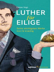 Luther für Eilige: Seine wichtigsten Werke kurz & knackig