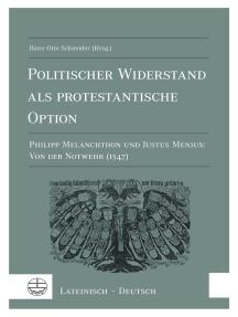 Politischer Widerstand als protestantische Option: Philipp Melanchthon und Justus Menius: Von der Notwehr (1547). Lateinisch-Deutsch.