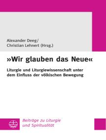 """""""Wir glauben das Neue"""": Liturgie und Liturgiewissenschaft unter dem Einfluss der völkischen Bewegung"""