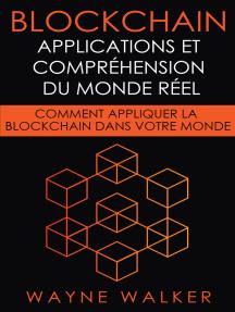 Blockchain: Applications et compréhension du monde réel: Comment appliquer la Blockchain dans votre monde
