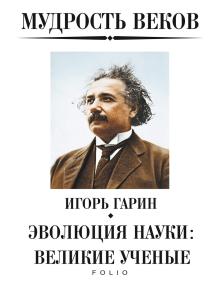 Мудрость веков - Эволюция науки великие ученые