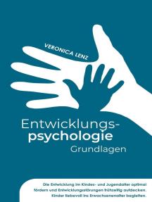 Entwicklungspsychologie - Grundlagen: Die Entwicklung im Kindes- und Jugendalter optimal fördern und Entwicklungsstörungen frühzeitig aufdecken. Kinder liebevoll ins Erwachsenenalter begleiten
