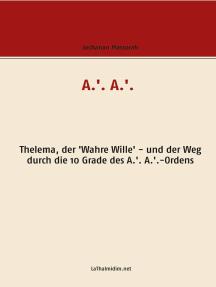 A.'. A.'.: Thelema, der 'Wahre Wille' - und der Weg durch die 10 Grade des A.'. A.'.-Ordens