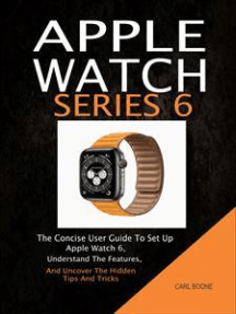 Apple Watch Series 6: The Concise User Guide To Set Up Apple Watch 6, Understand The Features, And Uncover The Hidden Tips And Tricks