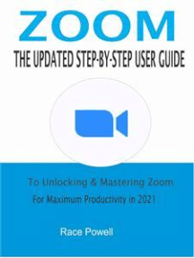 Zoom:The Updated Step-By-Step User Guide To Unlocking & Mastering Zoom For Maximum Productivity in 2021