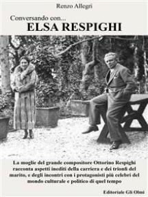 Conversando con... Elsa Respighi: La moglie del grande compositore Ottorino Respighi racconta aspetti inediti della carriera e dei trionfi del marito