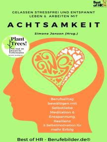 Gelassen Stressfrei & Entspannt Leben & Arbeiten mit Achtsamkeit: Berufsalltag bewältigen mit Selbstliebe Meditation & Entspannung, Resilienz & Selbstmotivation für mehr Erfolg