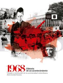 1968: Historia de un acontecimiento: Utopía y revolución en la universidad colombiana