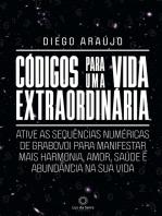 Códigos para uma vida extraordinária: Ative as sequências numéricas de Grabovoi para manifestar mais harmonia, amor, saúde e abundância na sua vida