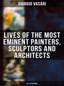 Lives of the Most Eminent Painters, Sculptors and Architects - All 10 Volumes: Giotto, Masaccio, Leonardo da Vinci, Raphael, Filippino Lippi, Tiziano, Michelangelo Buonarroti...