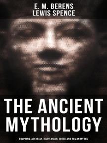 The Ancient Mythology: Egyptian, Assyrian, Babylonian, Greek and Roman Myths