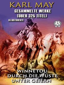 Gesammelte Werke. Karl May (Über 325 Titel). Illustrierte: Winnetou, Durch die Wüste, Unter Geiern