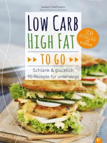 Low Carb High Fat to go: Schlank & glücklich – 90 Rezepte für unterwegs