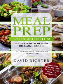 Meal Prep - So einfach geht`s ! - Gesund vorkochen für die ganze Woche - Alle Grundlagen und Tipps für den Einstieg - inklusive Rezepte und Schritt für Schritt Anleitung