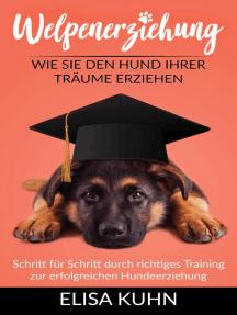 Welpenerziehung - Wie Sie den Hund Ihrer Träume erziehen - Schritt für Schritt durch richtiges Training zur erfolgreichen Hundeerziehung