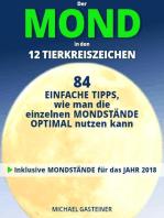 Der MOND in den 12 TIERKREISZEICHEN: 84 EINFACHE TIPPS, wie man die einzelnen MONDSTÄNDE OPTIMAL nutzen kann: Inklusive MONDSTÄNDE für das JAHR 2018