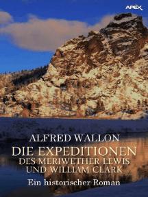 DIE EXPEDITIONEN DES MERIWETHER LEWIS UND WILLIAM CLARK: Ein historischer Abenteuer-Roman