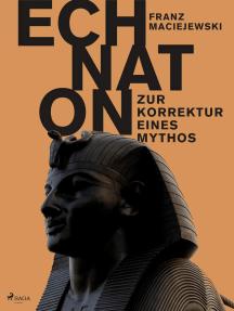 Echnaton oder Die Erfindung des Monotheismus: Zur Korrektur eines Mythos