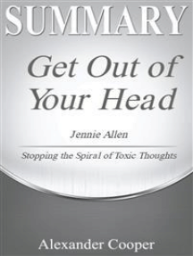 Summary of Get Out of Your Head: by Jennie Allen - Stopping the Spiral of Toxic Thoughts - A Comprehensive Summary