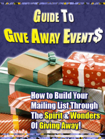 Guide to Give Away Events - How to Build Your Mailing List Through the Spirit & Wonders of Giving Away!
