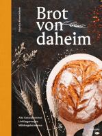 Brot von daheim: Alte Getreidesorten. Lieblingsrezepte. Mühlengeheimnisse.