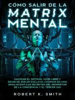 Cómo Salir de la Matrix Mental - Hackear el Sistema, Vivir Libre y Dejar de Ser un Esclavo. ¿Vivimos en una Simulación? Los Secretos del Despertar de la Conciencia y el Tercer ojo
