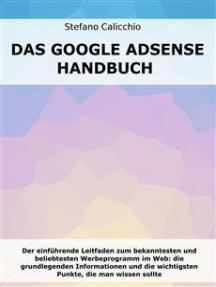 Das Google Adsense-Handbuch: Der einführende Leitfaden zum bekanntesten und beliebtesten Werbeprogramm im Web: die grundlegenden Informationen und die wichtigsten Punkte, die man wissen sollte