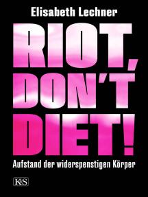 Riot, don't diet!: Aufstand der widerspenstigen Körper