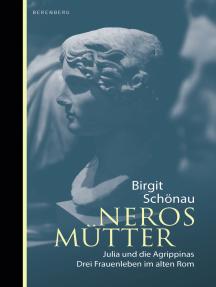 Neros Mütter: Julia und die Agrippinas. Drei Frauenleben im alten Rom